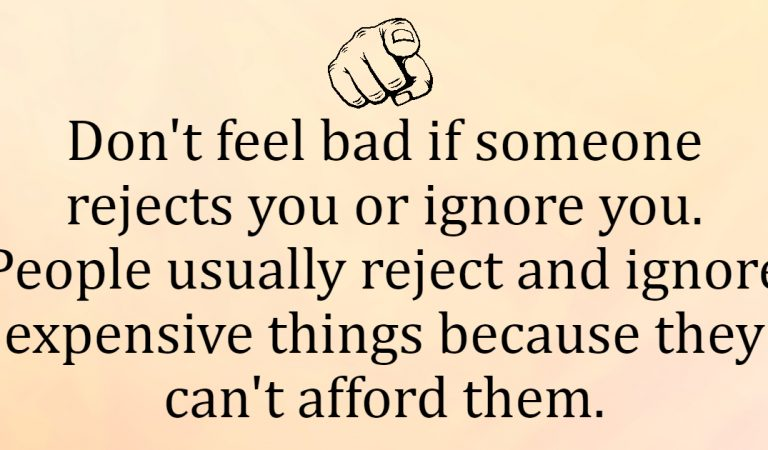 Don't feel bad if someone rejects you or ignore you